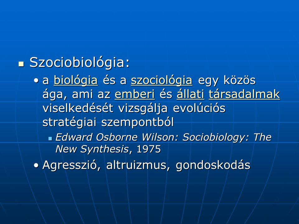Szociobiológia: Szociobiológia: a biológia és a szociológia egy közös ága, ami az emberi és állati társadalmak viselkedését vizsgálja evolúciós stratégiai szempontbóla biológia és a szociológia egy közös ága, ami az emberi és állati társadalmak viselkedését vizsgálja evolúciós stratégiai szempontbólbiológiaszociológiaemberiállatitársadalmakbiológiaszociológiaemberiállatitársadalmak Edward Osborne Wilson: Sociobiology: The New Synthesis, 1975 Edward Osborne Wilson: Sociobiology: The New Synthesis, 1975 Agresszió, altruizmus, gondoskodásAgresszió, altruizmus, gondoskodás