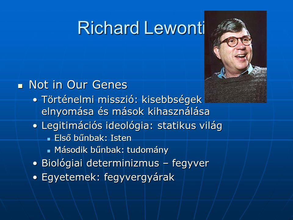 Richard Lewontin Not in Our Genes Not in Our Genes Történelmi misszió: kisebbségek elnyomása és mások kihasználásaTörténelmi misszió: kisebbségek elnyomása és mások kihasználása Legitimációs ideológia: statikus világLegitimációs ideológia: statikus világ Első bűnbak: Isten Első bűnbak: Isten Második bűnbak: tudomány Második bűnbak: tudomány Biológiai determinizmus – fegyverBiológiai determinizmus – fegyver Egyetemek: fegyvergyárakEgyetemek: fegyvergyárak
