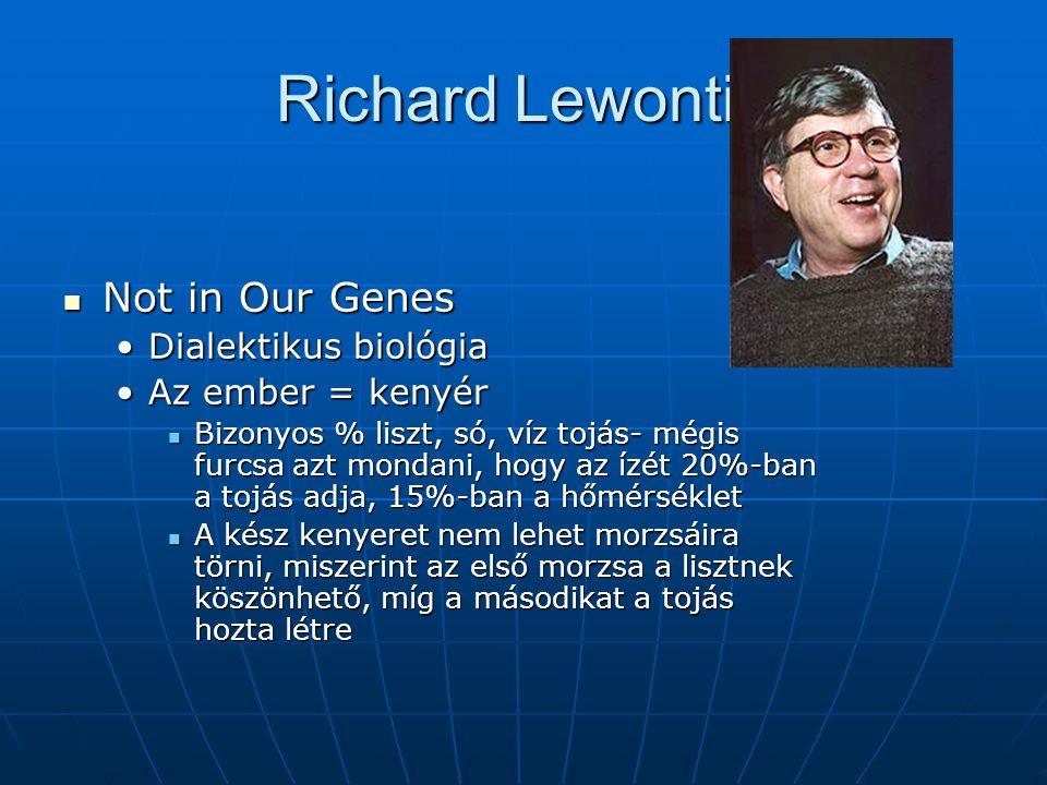 Richard Lewontin Not in Our Genes Not in Our Genes Dialektikus biológiaDialektikus biológia Az ember = kenyérAz ember = kenyér Bizonyos % liszt, só, víz tojás- mégis furcsa azt mondani, hogy az ízét 20%-ban a tojás adja, 15%-ban a hőmérséklet Bizonyos % liszt, só, víz tojás- mégis furcsa azt mondani, hogy az ízét 20%-ban a tojás adja, 15%-ban a hőmérséklet A kész kenyeret nem lehet morzsáira törni, miszerint az első morzsa a lisztnek köszönhető, míg a másodikat a tojás hozta létre A kész kenyeret nem lehet morzsáira törni, miszerint az első morzsa a lisztnek köszönhető, míg a másodikat a tojás hozta létre