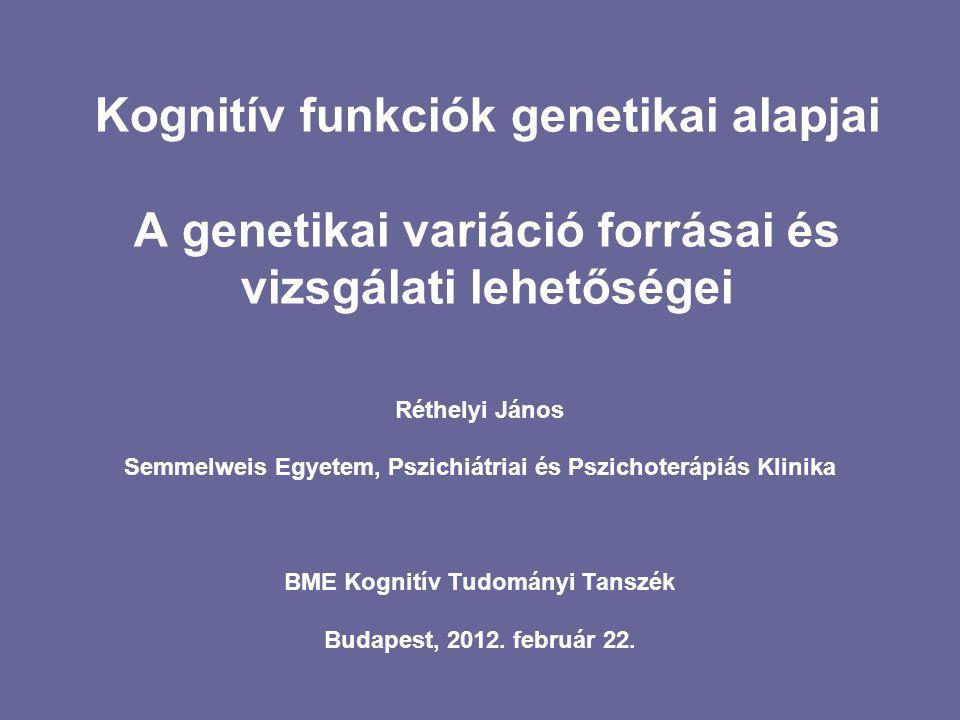 Kognitív funkciók genetikai alapjai A genetikai variáció forrásai és vizsgálati lehetőségei Réthelyi János Semmelweis Egyetem, Pszichiátriai és Pszich