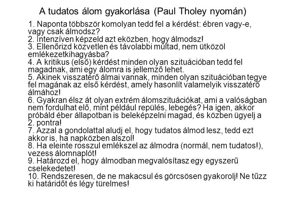 A tudatos álom gyakorlása (Paul Tholey nyomán) 1. Naponta többször komolyan tedd fel a kérdést: ébren vagy-e, vagy csak álmodsz? 2. Intenzíven képzeld