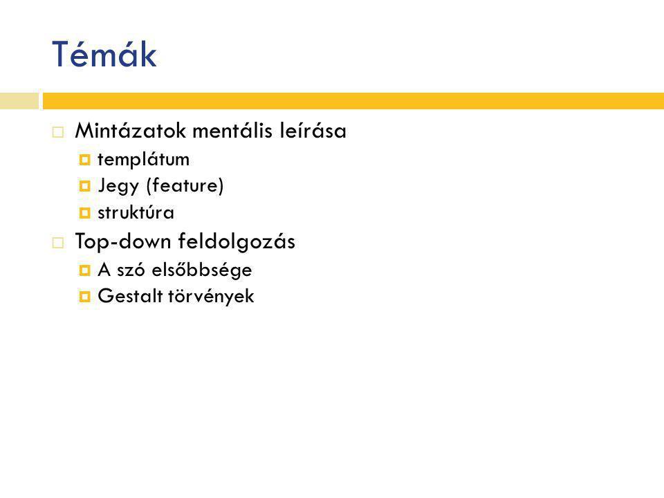 Témák  Mintázatok mentális leírása  templátum  Jegy (feature)  struktúra  Top-down feldolgozás  A szó elsőbbsége  Gestalt törvények