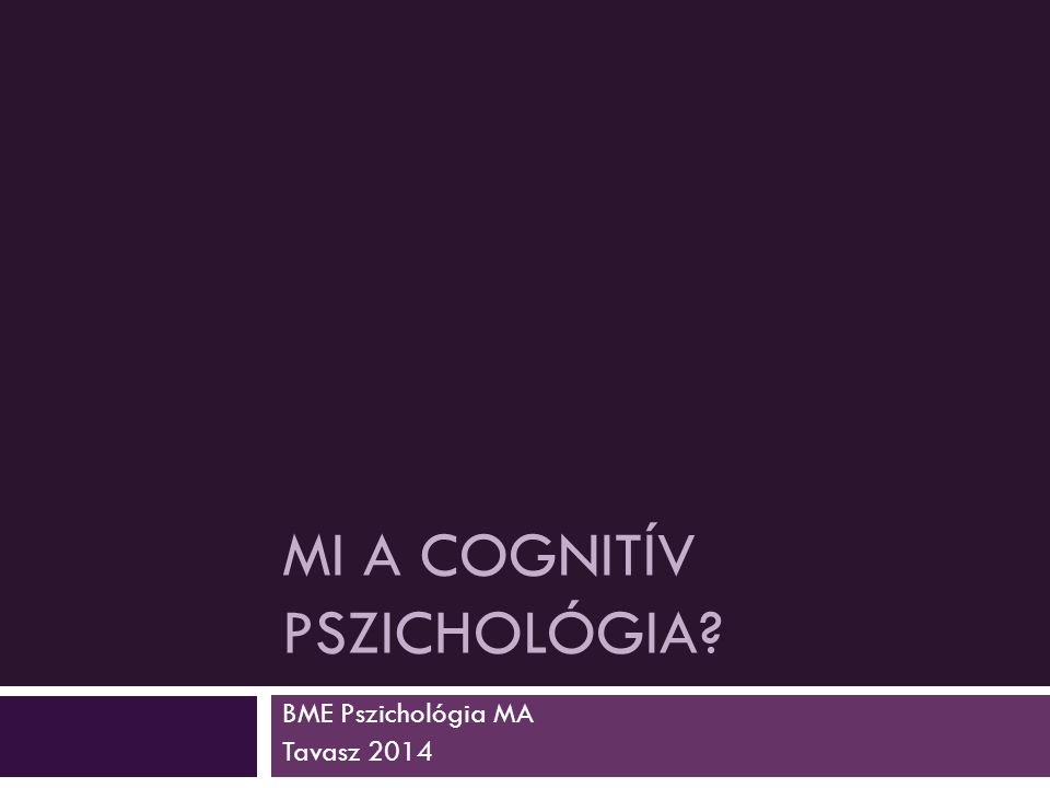 MI A COGNITÍV PSZICHOLÓGIA? BME Pszichológia MA Tavasz 2014