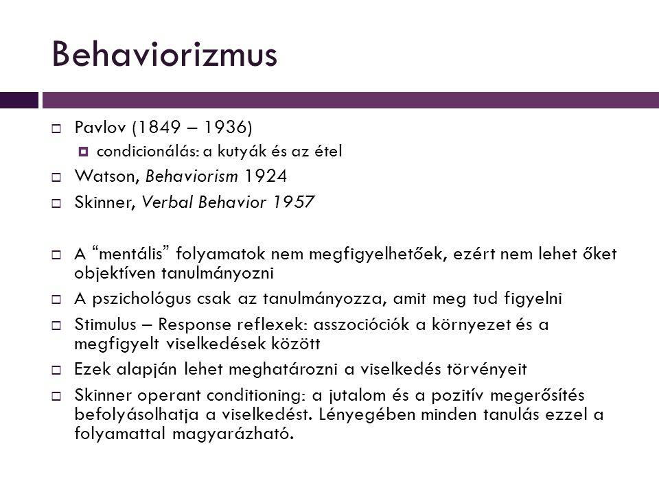 Behaviorizmus  Pavlov (1849 – 1936)  condicionálás: a kutyák és az étel  Watson, Behaviorism 1924  Skinner, Verbal Behavior 1957  A mentális folyamatok nem megfigyelhetőek, ezért nem lehet őket objektíven tanulmányozni  A pszichológus csak az tanulmányozza, amit meg tud figyelni  Stimulus – Response reflexek: asszocióciók a környezet és a megfigyelt viselkedések között  Ezek alapján lehet meghatározni a viselkedés törvényeit  Skinner operant conditioning: a jutalom és a pozitív megerősítés befolyásolhatja a viselkedést.
