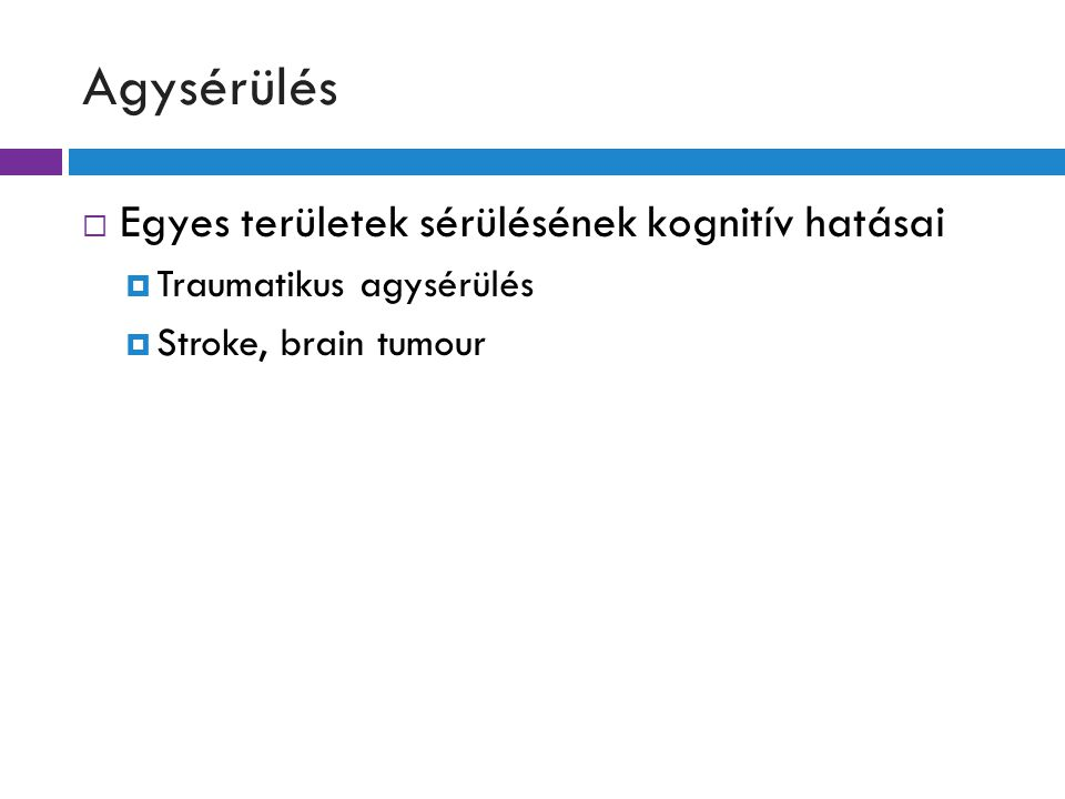 Agysérülés  Egyes területek sérülésének kognitív hatásai  Traumatikus agysérülés  Stroke, brain tumour