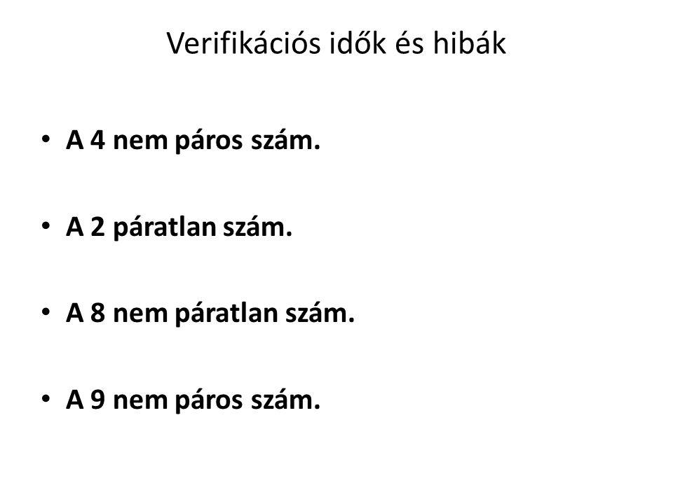 Verifikációs idők és hibák A 4 nem páros szám. A 2 páratlan szám. A 8 nem páratlan szám. A 9 nem páros szám.