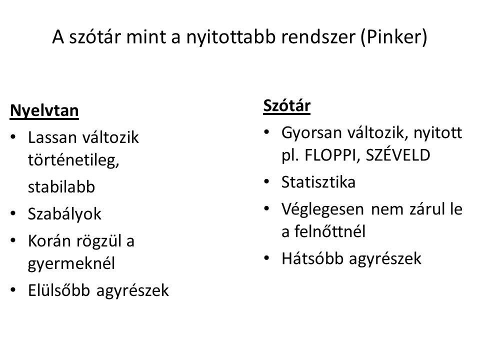 A szótár mint a nyitottabb rendszer (Pinker) Nyelvtan Lassan változik történetileg, stabilabb Szabályok Korán rögzül a gyermeknél Elülsőbb agyrészek S