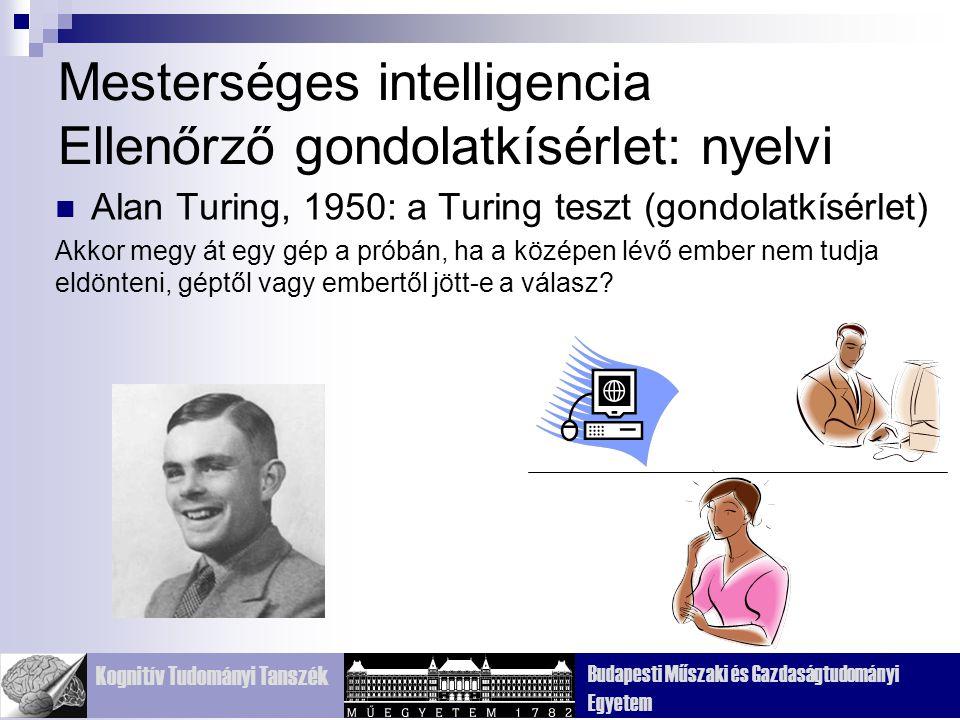 Kognitív Tudományi Tanszék Budapesti Műszaki és Gazdaságtudományi Egyetem Mesterséges intelligencia Ellenőrző gondolatkísérlet: nyelvi Alan Turing, 1950: a Turing teszt (gondolatkísérlet) Akkor megy át egy gép a próbán, ha a középen lévő ember nem tudja eldönteni, géptől vagy embertől jött-e a válasz?
