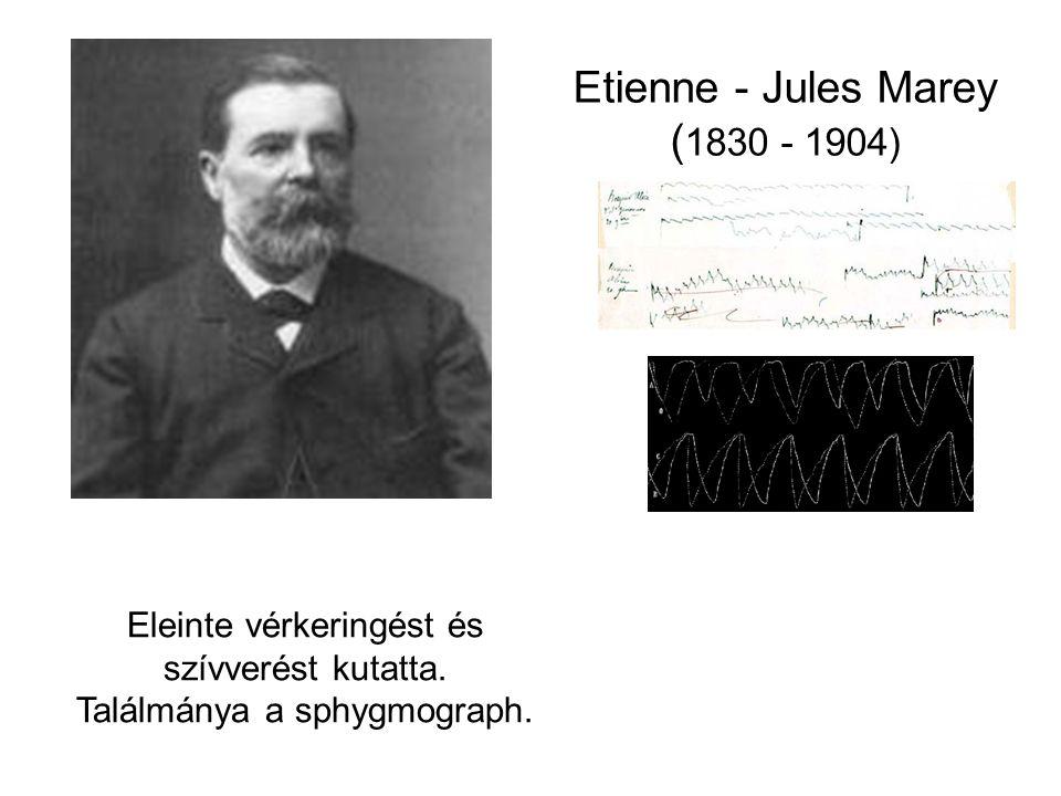Etienne - Jules Marey ( 1830 - 1904) Eleinte vérkeringést és szívverést kutatta. Találmánya a sphygmograph.