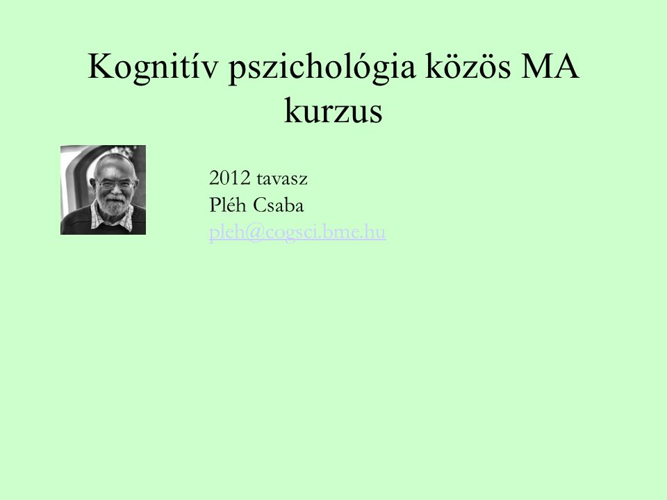Kognitív pszichológia közös MA kurzus 2012 tavasz Pléh Csaba pleh@cogsci.bme.hu pleh@cogsci.bme.hu