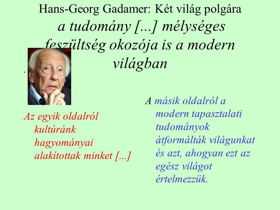 Hans-Georg Gadamer: Két világ polgára a tudomány [...] mélységes feszültség okozója is a modern világban. Az egyik oldalról kultúránk hagyományai alak