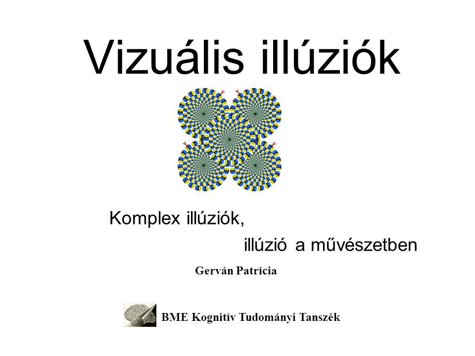 Vizuális illúziók Komplex illúziók, illúzió a művészetben Gerván Patrícia BME Kognitív Tudományi Tanszék