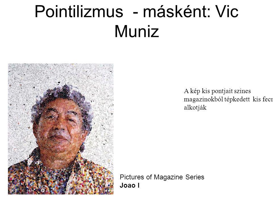 Pictures of Magazine Series Joao I Pointilizmus - másként: Vic Muniz A kép kis pontjait szines magazinokból tépkedett kis fecni alkotják
