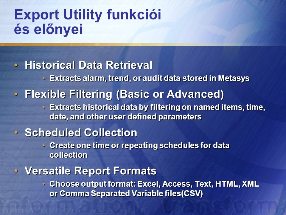Export Utility funkciói és előnyei Historical Data RetrievalHistorical Data Retrieval Extracts alarm, trend, or audit data stored in MetasysExtracts alarm, trend, or audit data stored in Metasys Flexible Filtering (Basic or Advanced)Flexible Filtering (Basic or Advanced) Extracts historical data by filtering on named items, time, date, and other user defined parametersExtracts historical data by filtering on named items, time, date, and other user defined parameters Scheduled CollectionScheduled Collection Create one time or repeating schedules for data collectionCreate one time or repeating schedules for data collection Versatile Report FormatsVersatile Report Formats Choose output format: Excel, Access, Text, HTML, XML or Comma Separated Variable files(CSV)Choose output format: Excel, Access, Text, HTML, XML or Comma Separated Variable files(CSV)