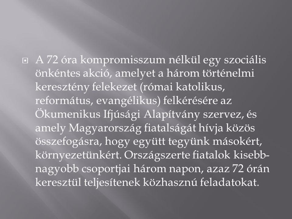  A 72 óra kompromisszum nélkül egy szociális önkéntes akció, amelyet a három történelmi keresztény felekezet (római katolikus, református, evangélikus) felkérésére az Ökumenikus Ifjúsági Alapítvány szervez, és amely Magyarország fiatalságát hívja közös összefogásra, hogy együtt tegyünk másokért, környezetünkért.