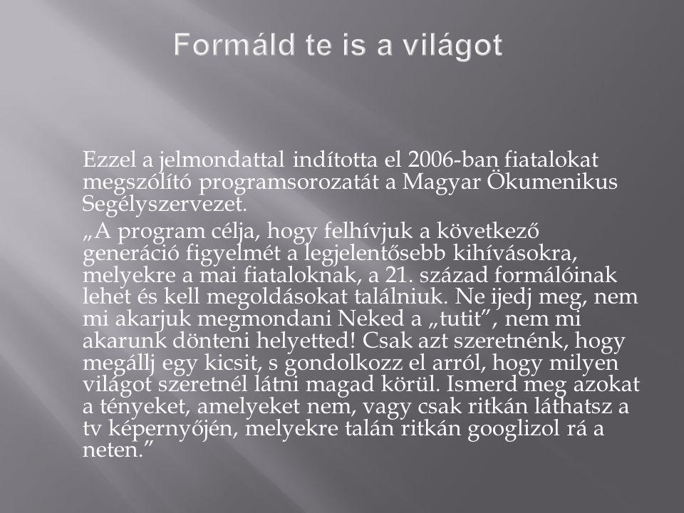 Ezzel a jelmondattal indította el 2006-ban fiatalokat megszólító programsorozatát a Magyar Ökumenikus Segélyszervezet.