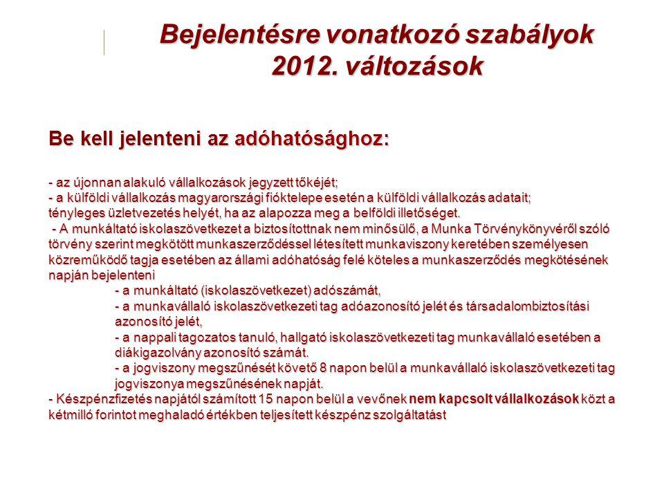Bejelentésre vonatkozó szabályok 2012. változások Be kell jelenteni az adóhatósághoz: - az újonnan alakuló vállalkozások jegyzett tőkéjét; - a külföld