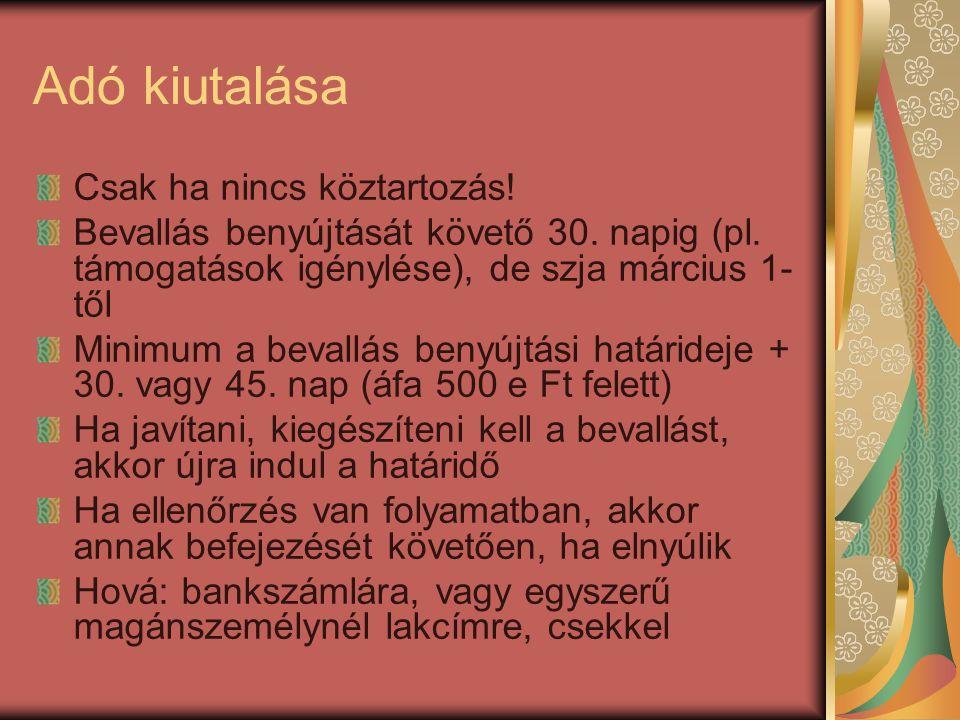 Adó kiutalása Csak ha nincs köztartozás! Bevallás benyújtását követő 30. napig (pl. támogatások igénylése), de szja március 1- től Minimum a bevallás