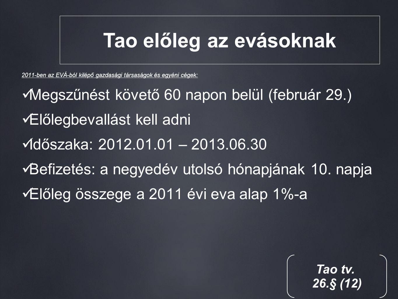 Tao előleg az evásoknak 2011-ben az EVÁ-ból kilépő gazdasági társaságok és egyéni cégek: Megszűnést követő 60 napon belül (február 29.) Előlegbevallást kell adni Időszaka: 2012.01.01 – 2013.06.30 Befizetés: a negyedév utolsó hónapjának 10.