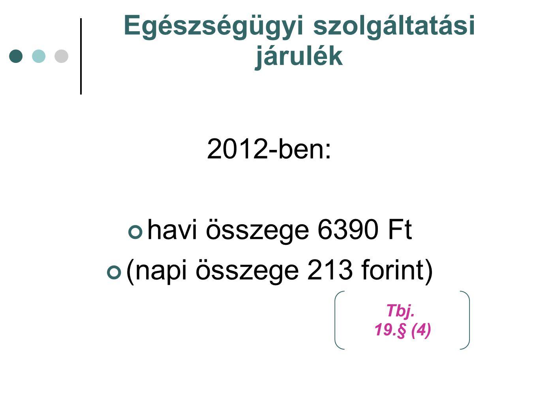 Egészségügyi szolgáltatási járulék 2012-ben: havi összege 6390 Ft (napi összege 213 forint) Tbj.