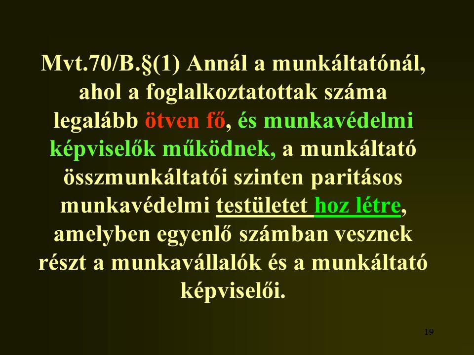 19 Mvt.70/B.§(1) Annál a munkáltatónál, ahol a foglalkoztatottak száma legalább ötven fő, és munkavédelmi képviselők működnek, a munkáltató összmunkál