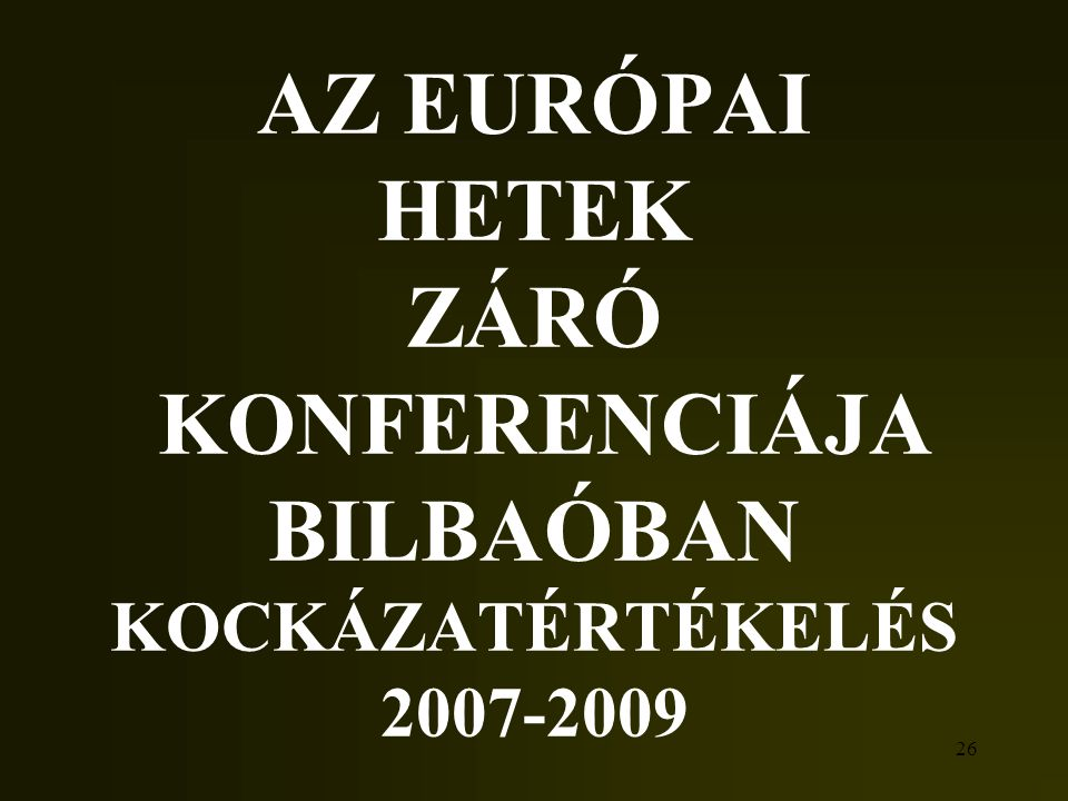 26 AZ EURÓPAI HETEK ZÁRÓ KONFERENCIÁJA BILBAÓBAN KOCKÁZATÉRTÉKELÉS 2007-2009