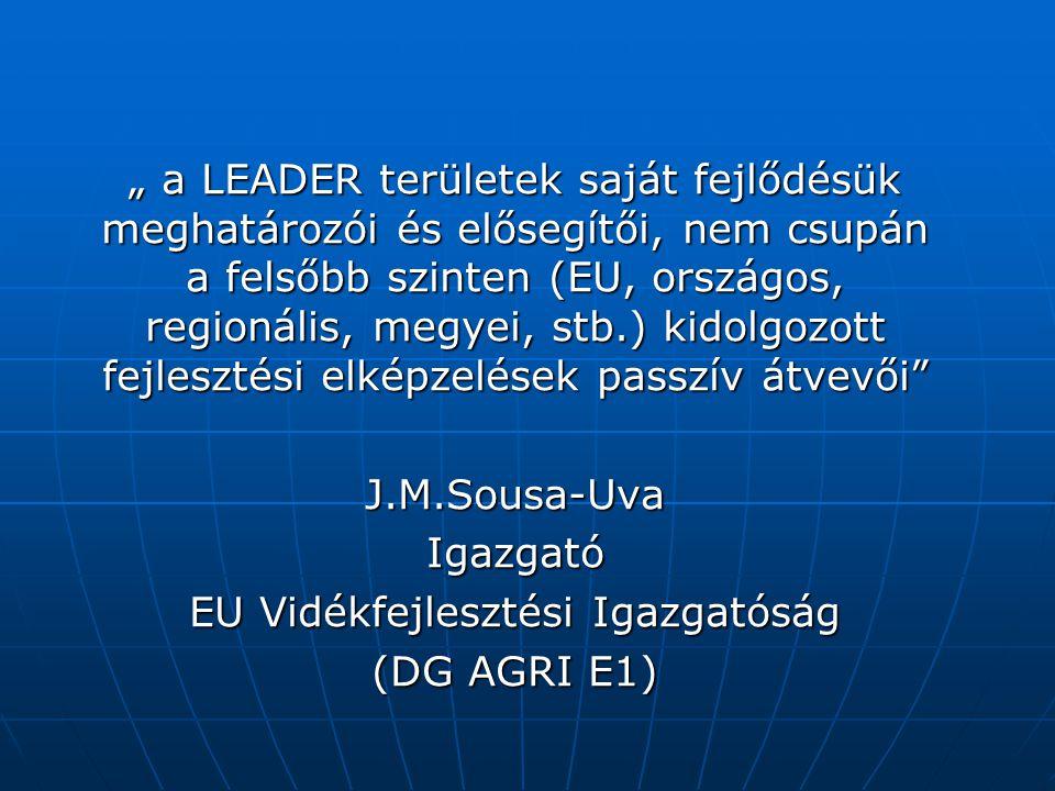 """"""" a LEADER területek saját fejlődésük meghatározói és elősegítői, nem csupán a felsőbb szinten (EU, országos, regionális, megyei, stb.) kidolgozott fejlesztési elképzelések passzív átvevői J.M.Sousa-UvaIgazgató EU Vidékfejlesztési Igazgatóság (DG AGRI E1)"""