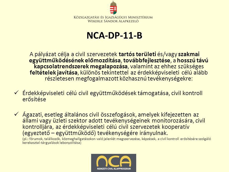 NCA-DP-11-B A pályázat célja a civil szervezetek tartós területi és/vagy szakmai együttműködésének előmozdítása, továbbfejlesztése, a hosszú távú kapcsolatrendszerek megalapozása, valamint az ehhez szükséges feltételek javítása, különös tekintettel az érdekképviseleti célú alább részletesen megfogalmazott közhasznú tevékenységekre: Érdekképviseleti célú civil együttműködések támogatása, civil kontroll erősítése Ágazati, esetleg általános civil összefogások, amelyek kifejezetten az állami vagy üzleti szektor adott tevékenységeinek monitorozására, civil kontrolljára, az érdekképviseleti célú civil szervezetek kooperatív (egyeztető – együttműködő) tevékenységére irányulnak.