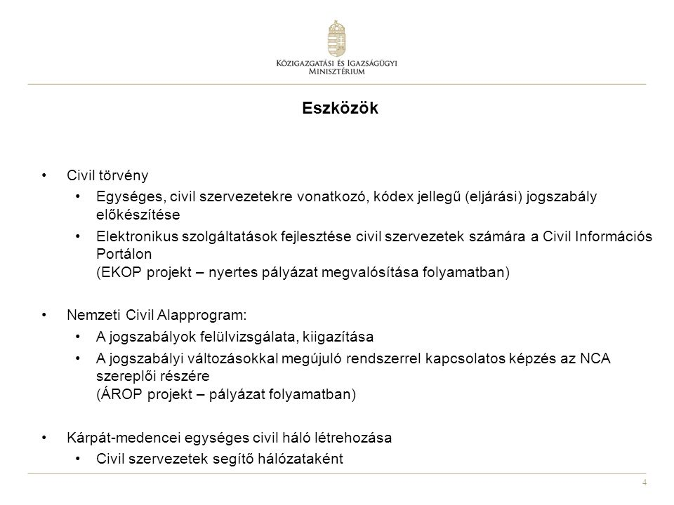 4 Eszközök Civil törvény Egységes, civil szervezetekre vonatkozó, kódex jellegű (eljárási) jogszabály előkészítése Elektronikus szolgáltatások fejlesztése civil szervezetek számára a Civil Információs Portálon (EKOP projekt – nyertes pályázat megvalósítása folyamatban) Nemzeti Civil Alapprogram: A jogszabályok felülvizsgálata, kiigazítása A jogszabályi változásokkal megújuló rendszerrel kapcsolatos képzés az NCA szereplői részére (ÁROP projekt – pályázat folyamatban) Kárpát-medencei egységes civil háló létrehozása Civil szervezetek segítő hálózataként