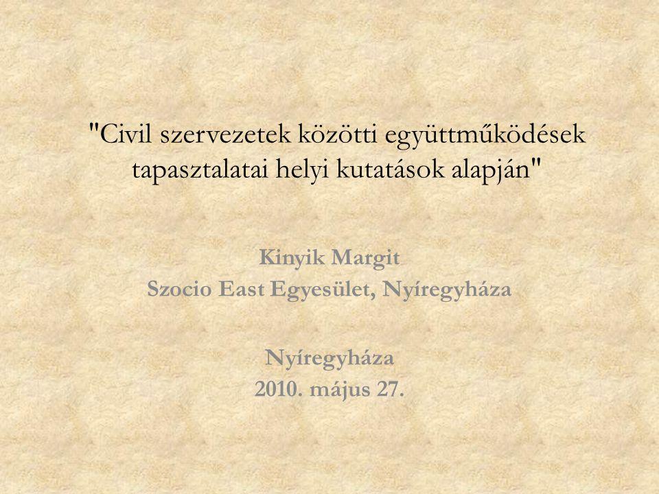 Civil szervezetek közötti együttműködések tapasztalatai helyi kutatások alapján Kinyik Margit Szocio East Egyesület, Nyíregyháza Nyíregyháza 2010.