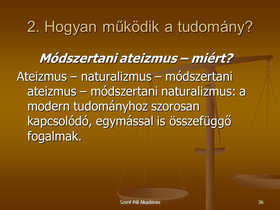 Szent Pál Akadémia36 2. Hogyan működik a tudomány? Módszertani ateizmus – miért? Módszertani ateizmus – miért? Ateizmus – naturalizmus – módszertani a