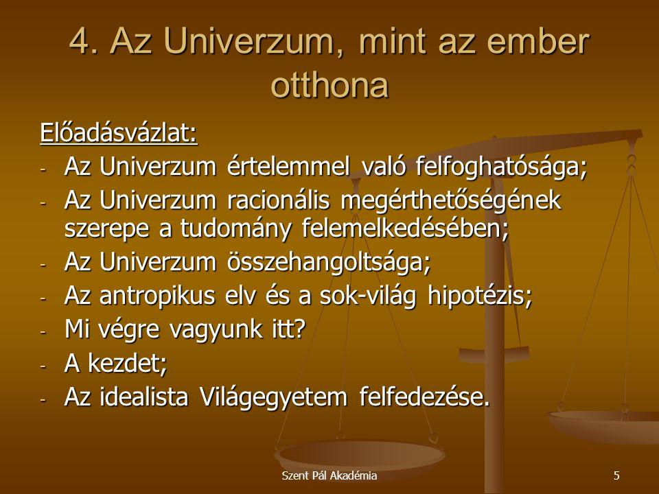 Szent Pál Akadémia5 4. Az Univerzum, mint az ember otthona Előadásvázlat: - Az Univerzum értelemmel való felfoghatósága; - Az Univerzum racionális meg