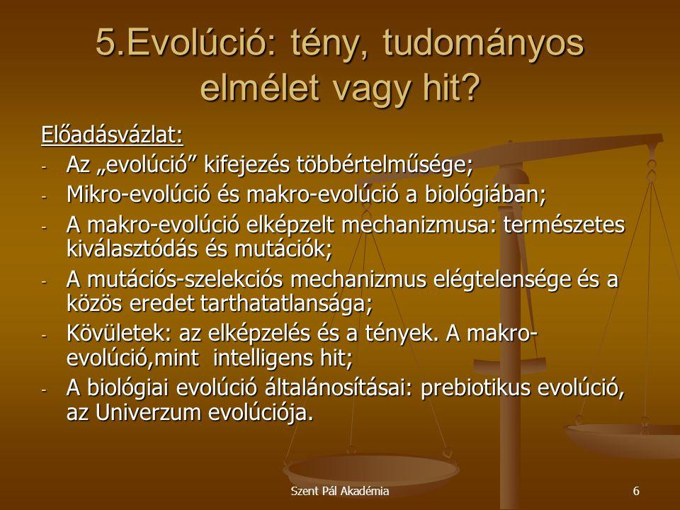"""Szent Pál Akadémia6 5.Evolúció: tény, tudományos elmélet vagy hit? Előadásvázlat: - Az """"evolúció"""" kifejezés többértelműsége; - Mikro-evolúció és makro"""