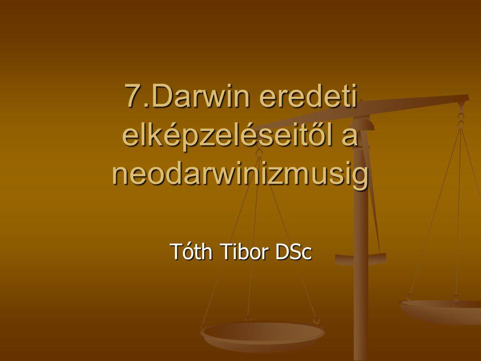 7.Darwin eredeti elképzeléseitől a neodarwinizmusig Tóth Tibor DSc