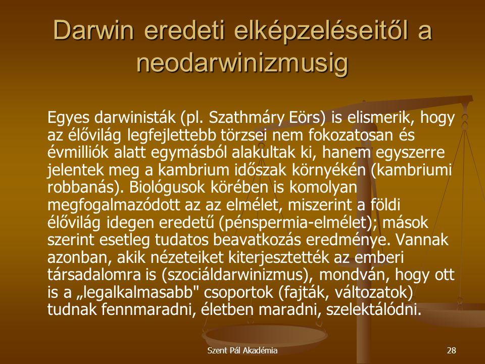 Szent Pál Akadémia28 Darwin eredeti elképzeléseitől a neodarwinizmusig Egyes darwinisták (pl. Szathmáry Eörs) is elismerik, hogy az élővilág legfejlet
