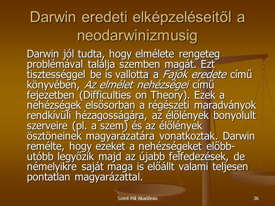 Szent Pál Akadémia36 Darwin eredeti elképzeléseitől a neodarwinizmusig Darwin jól tudta, hogy elmélete rengeteg problémával találja szemben magát. Ezt