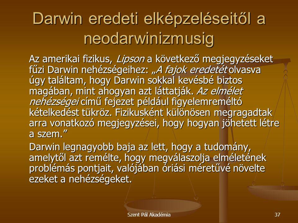 Szent Pál Akadémia37 Darwin eredeti elképzeléseitől a neodarwinizmusig Az amerikai fizikus, Lipson a következő megjegyzéseket fűzi Darwin nehézségeihe