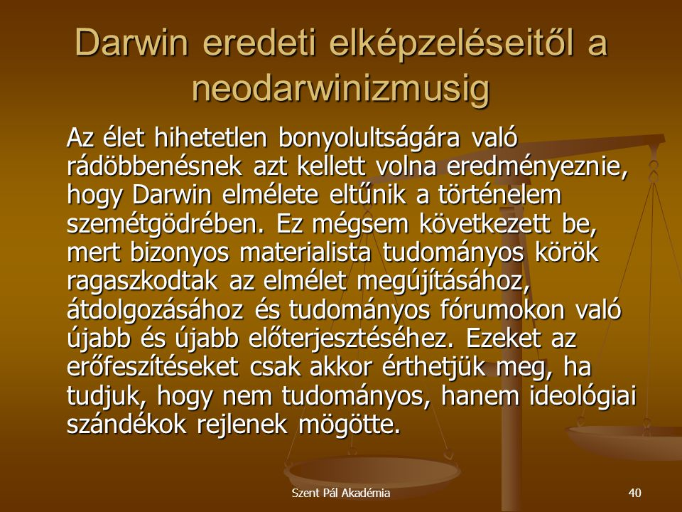 Szent Pál Akadémia40 Darwin eredeti elképzeléseitől a neodarwinizmusig Az élet hihetetlen bonyolultságára való rádöbbenésnek azt kellett volna eredmén
