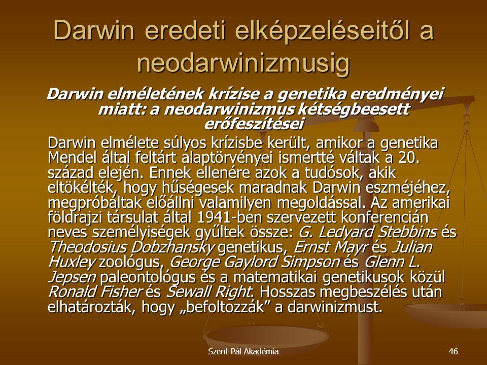 Szent Pál Akadémia46 Darwin eredeti elképzeléseitől a neodarwinizmusig Darwin elméletének krízise a genetika eredményei miatt: a neodarwinizmus kétség