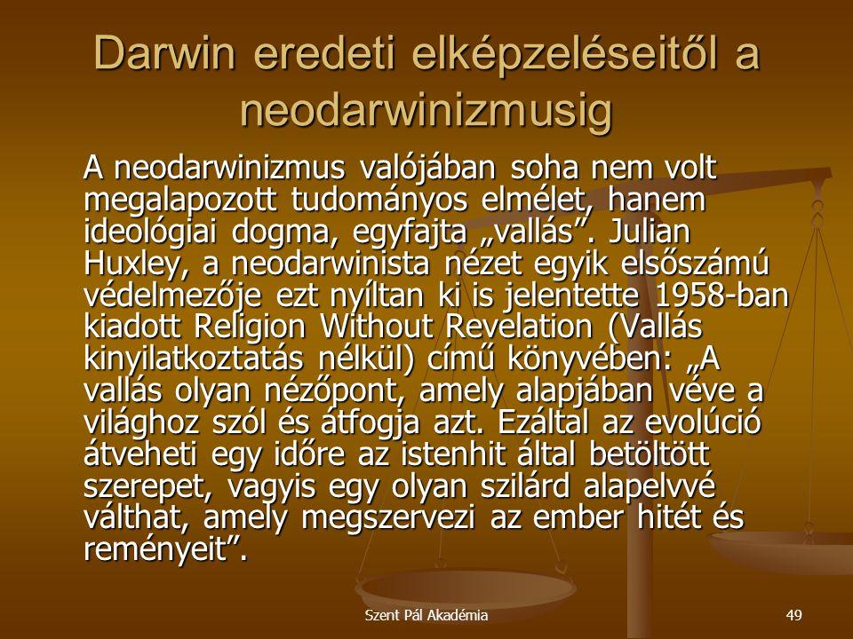 Szent Pál Akadémia49 Darwin eredeti elképzeléseitől a neodarwinizmusig A neodarwinizmus valójában soha nem volt megalapozott tudományos elmélet, hanem