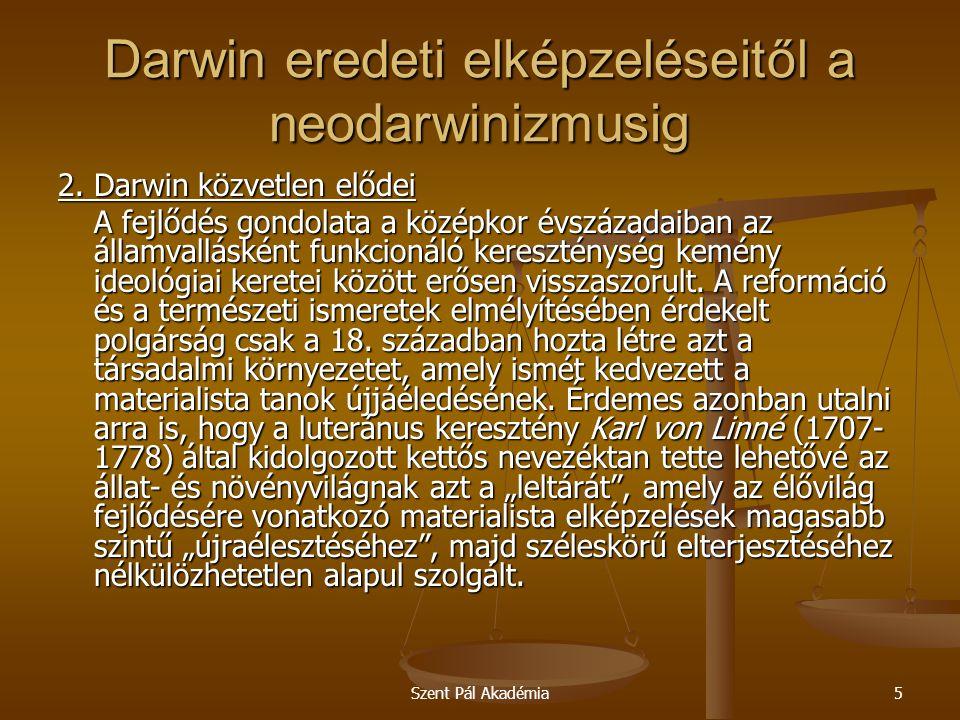 Szent Pál Akadémia26 Darwin eredeti elképzeléseitől a neodarwinizmusig Darwin elméletét kiterjesztették az élővilág sejtes szerveződési szintje alatti és előtti szintekre, melynek következménye az élet élettelen anyagból való keletkezésének elmélete.