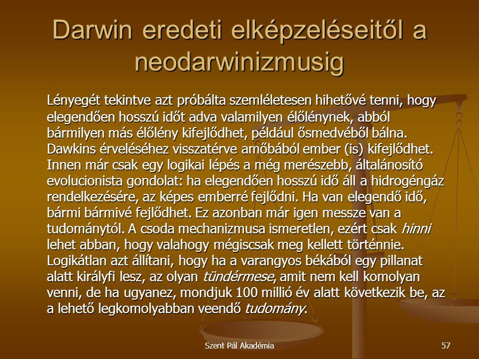 Szent Pál Akadémia57 Darwin eredeti elképzeléseitől a neodarwinizmusig Lényegét tekintve azt próbálta szemléletesen hihetővé tenni, hogy elegendően ho