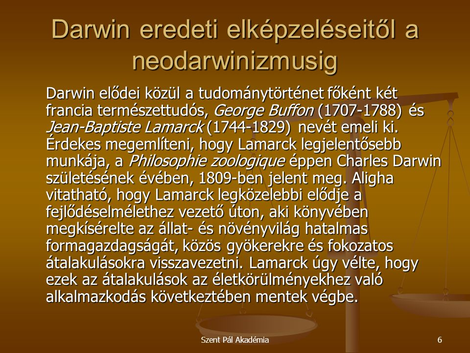 Szent Pál Akadémia6 Darwin eredeti elképzeléseitől a neodarwinizmusig Darwin elődei közül a tudománytörténet főként két francia természettudós, George