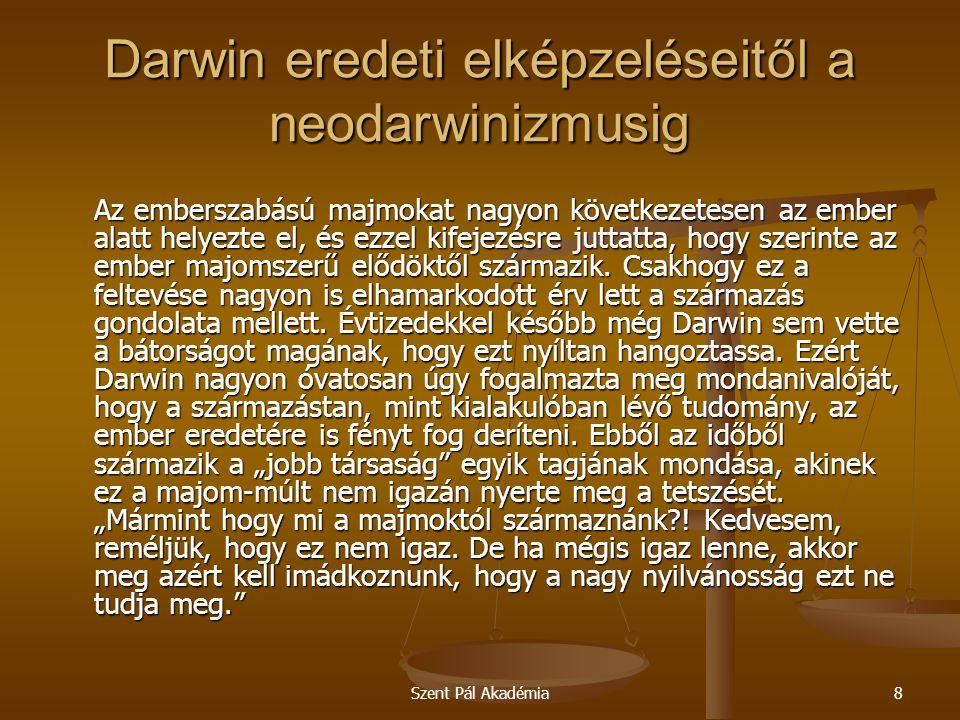 Szent Pál Akadémia9 Darwin eredeti elképzeléseitől a neodarwinizmusig A tudománytörténet egyértelműen tanúsítja, hogy az evolúció elmélete nem úgy alakult ki, ahogyan a szokványos tudományos elméletek általában létrejönnek: vagyis nem egy olyan gondolati rendszerként, amely a hozzáférhető és igazolt tapasztalati tényeket összegyűjti, megmagyarázza és egységes tudományos keretbe foglalja, hanem kizárólag filozófiai, ideológiai és bizonyos mértékig politikai megfontolásoktól indíttatva.