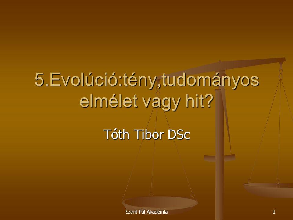 Szent Pál Akadémia1 5.Evolúció:tény,tudományos elmélet vagy hit? Tóth Tibor DSc