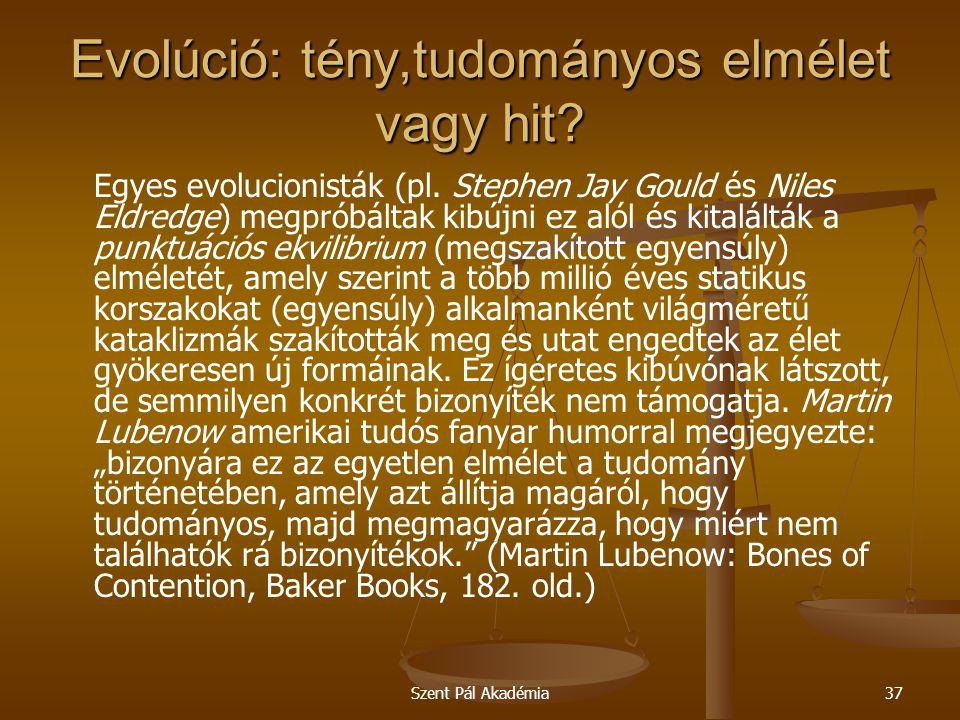Szent Pál Akadémia37 Evolúció: tény,tudományos elmélet vagy hit? Egyes evolucionisták (pl. Stephen Jay Gould és Niles Eldredge) megpróbáltak kibújni e