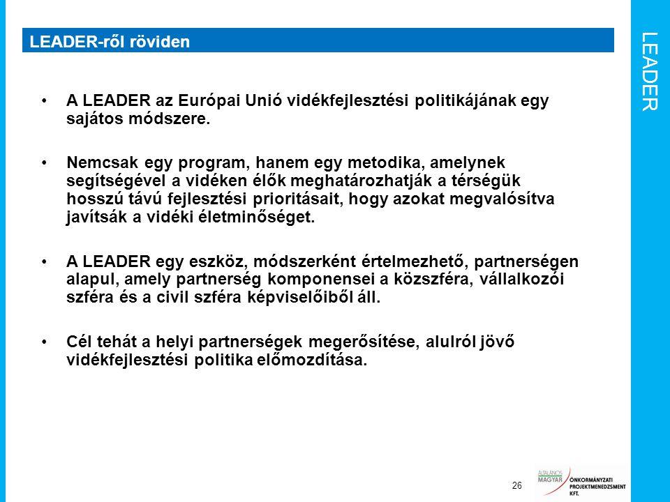 LEADER LEADER-ről röviden 26 A LEADER az Európai Unió vidékfejlesztési politikájának egy sajátos módszere. Nemcsak egy program, hanem egy metodika, am