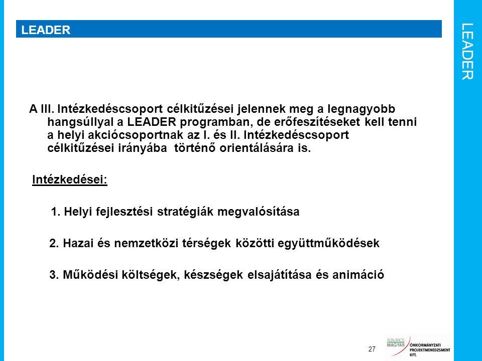 LEADER 27 A III. Intézkedéscsoport célkitűzései jelennek meg a legnagyobb hangsúllyal a LEADER programban, de erőfeszítéseket kell tenni a helyi akció