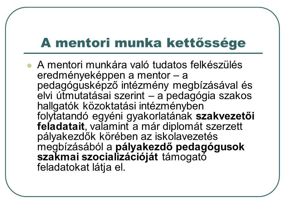 A mentori munka kettőssége A mentori munkára való tudatos felkészülés eredményeképpen a mentor – a pedagógusképző intézmény megbízásával és elvi útmutatásai szerint – a pedagógia szakos hallgatók közoktatási intézményben folytatandó egyéni gyakorlatának szakvezetői feladatait, valamint a már diplomát szerzett pályakezdők körében az iskolavezetés megbízásából a pályakezdő pedagógusok szakmai szocializációját támogató feladatokat látja el.