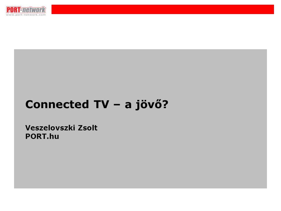 i Connected TV – a jövő? Veszelovszki Zsolt PORT.hu